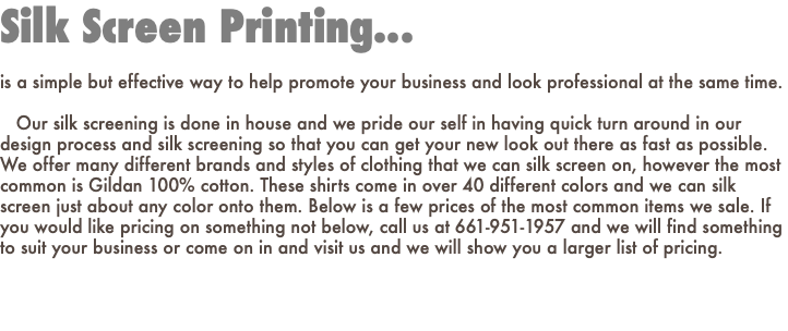 Silk Screen Printing... is a simple but effective way to help promote your business and look professional at the same time. Our silk screening is done in house and we pride our self in having quick turn around in our design process and silk screening so that you can get your new look out there as fast as possible. We offer many different brands and styles of clothing that we can silk screen on, however the most common is Gildan 100% cotton. These shirts come in over 40 different colors and we can silk screen just about any color onto them. Below is a few prices of the most common items we sale. If you would like pricing on something not below, call us at 661-951-1957 and we will find something to suit your business or come on in and visit us and we will show you a larger list of pricing.